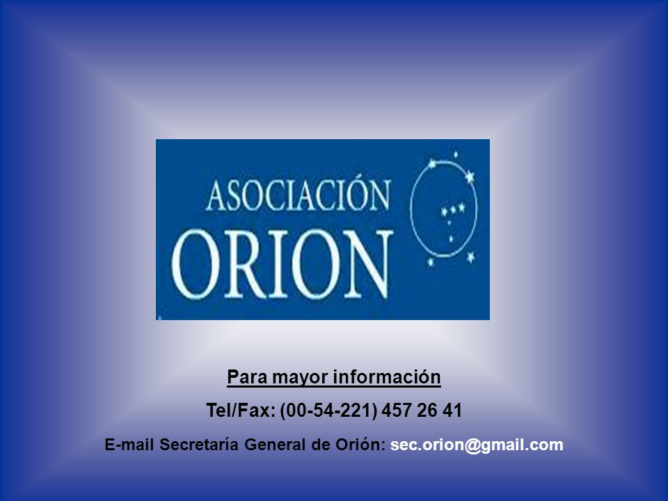 Para mayor información Tel/Fax: (00-54-221) 457 26 41 E-mail Secretaría General de Orión: sec.orion@gmail.com