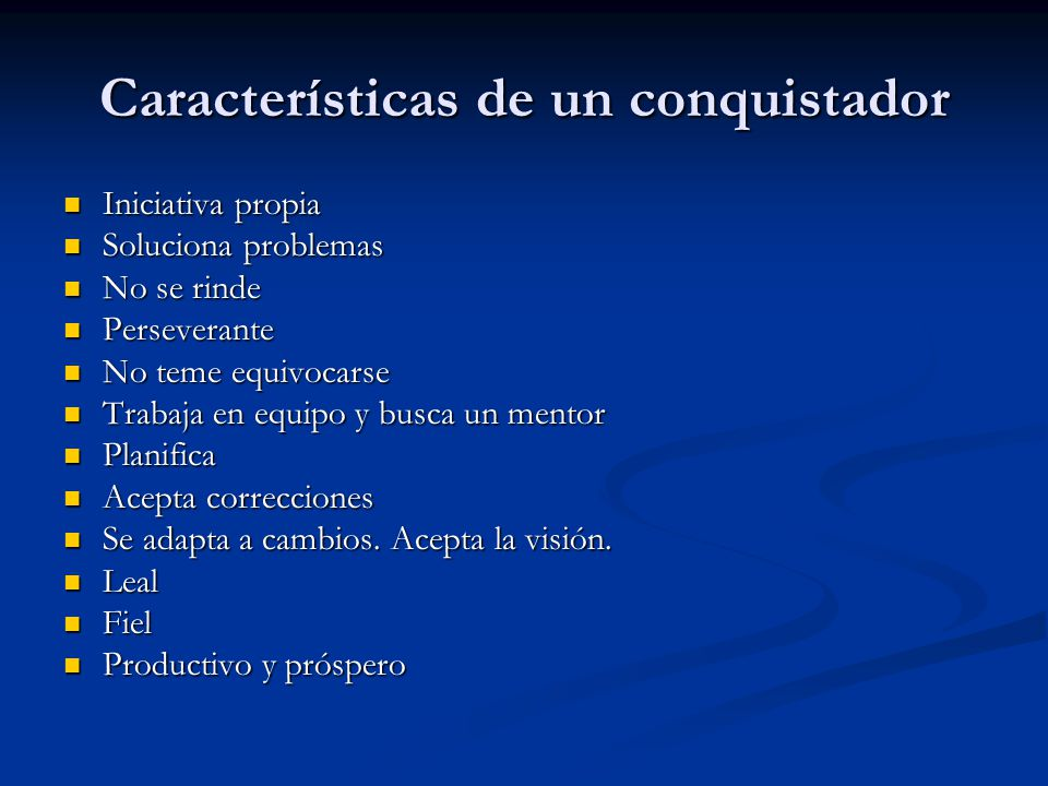 Características de un conquistador Iniciativa propia Iniciativa propia Soluciona problemas Soluciona problemas No se rinde No se rinde Perseverante Pe