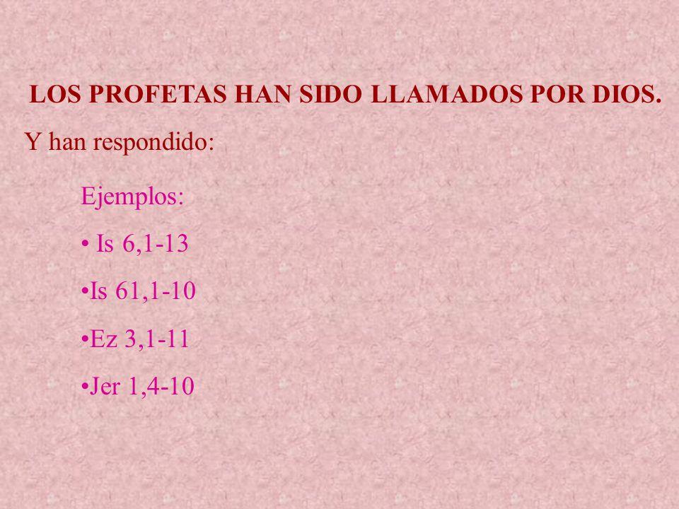 LOS PROFETAS HAN SIDO LLAMADOS POR DIOS. Y han respondido: Ejemplos: Is 6,1-13 Is 61,1-10 Ez 3,1-11 Jer 1,4-10