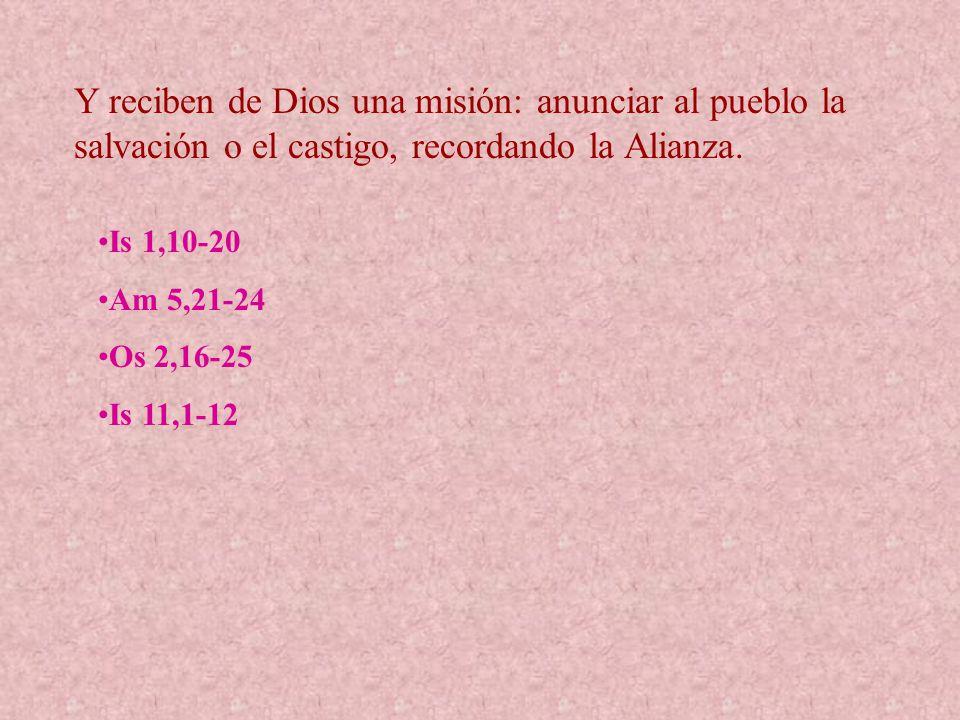 Y reciben de Dios una misión: anunciar al pueblo la salvación o el castigo, recordando la Alianza. Is 1,10-20 Am 5,21-24 Os 2,16-25 Is 11,1-12