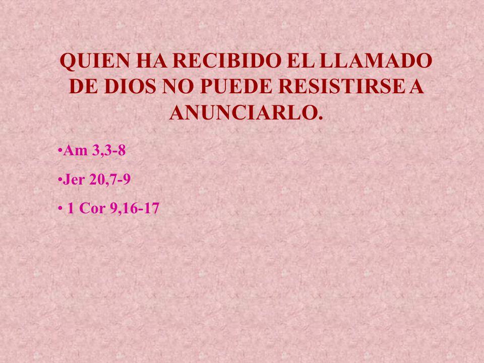 QUIEN HA RECIBIDO EL LLAMADO DE DIOS NO PUEDE RESISTIRSE A ANUNCIARLO. Am 3,3-8 Jer 20,7-9 1 Cor 9,16-17