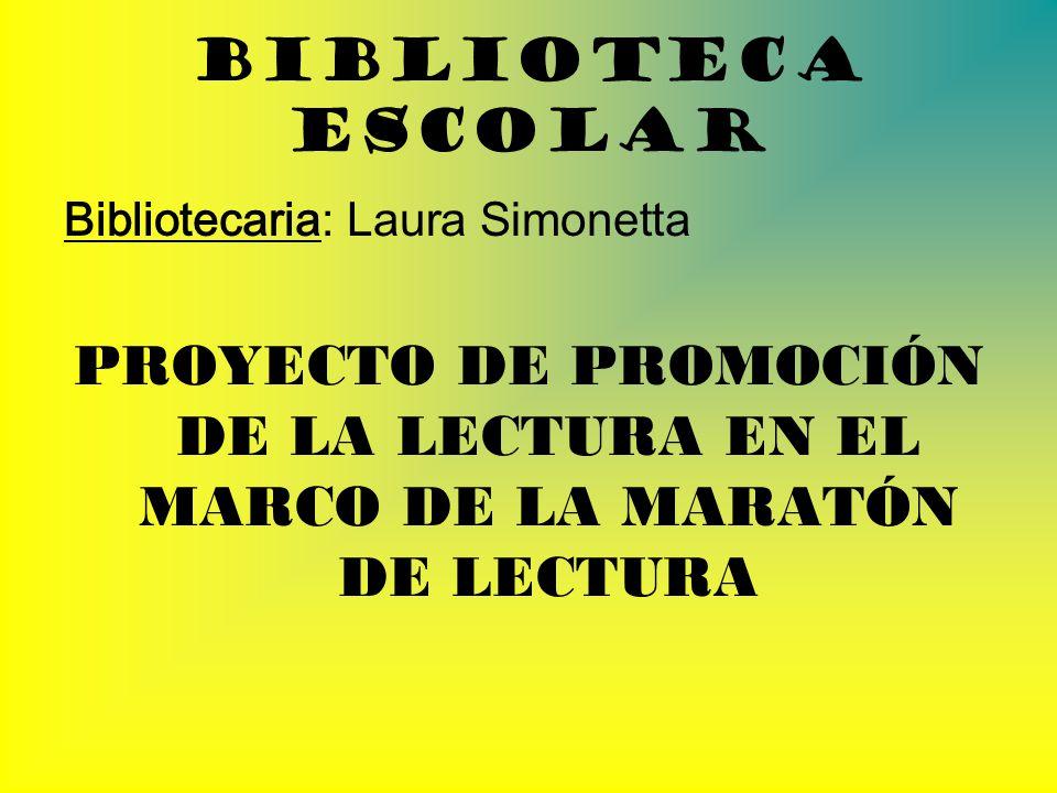 Biblioteca Escolar Bibliotecaria: Laura Simonetta PROYECTO DE PROMOCIÓN DE LA LECTURA EN EL MARCO DE LA MARATÓN DE LECTURA
