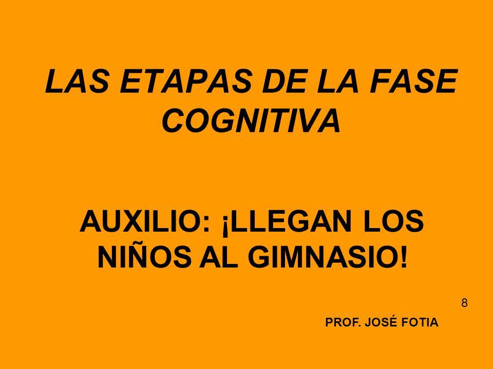 LAS ETAPAS DE LA FASE COGNITIVA PROF. JOSÉ FOTIA 8 AUXILIO: ¡LLEGAN LOS NIÑOS AL GIMNASIO!