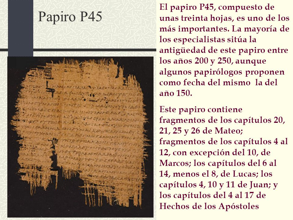 Papiro P45 El papiro P45, compuesto de unas treinta hojas, es uno de los más importantes. La mayoría de los especialistas sitúa la antigüedad de este