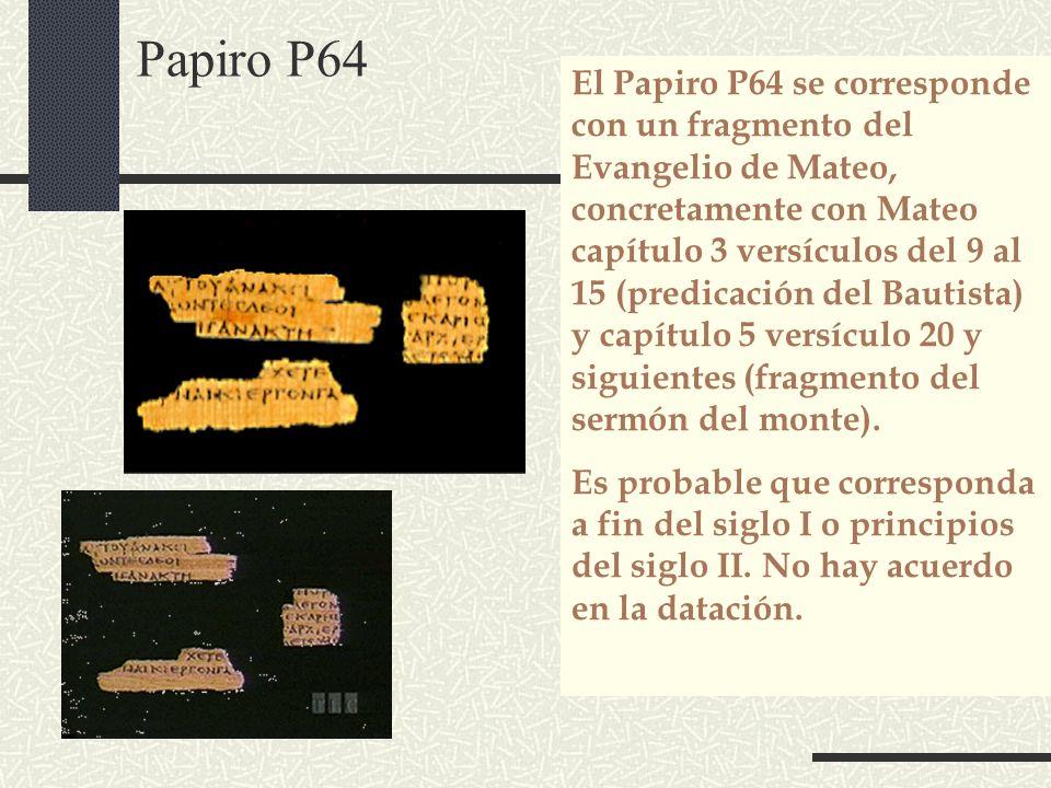 Papiro P64 El Papiro P64 se corresponde con un fragmento del Evangelio de Mateo, concretamente con Mateo capítulo 3 versículos del 9 al 15 (predicació