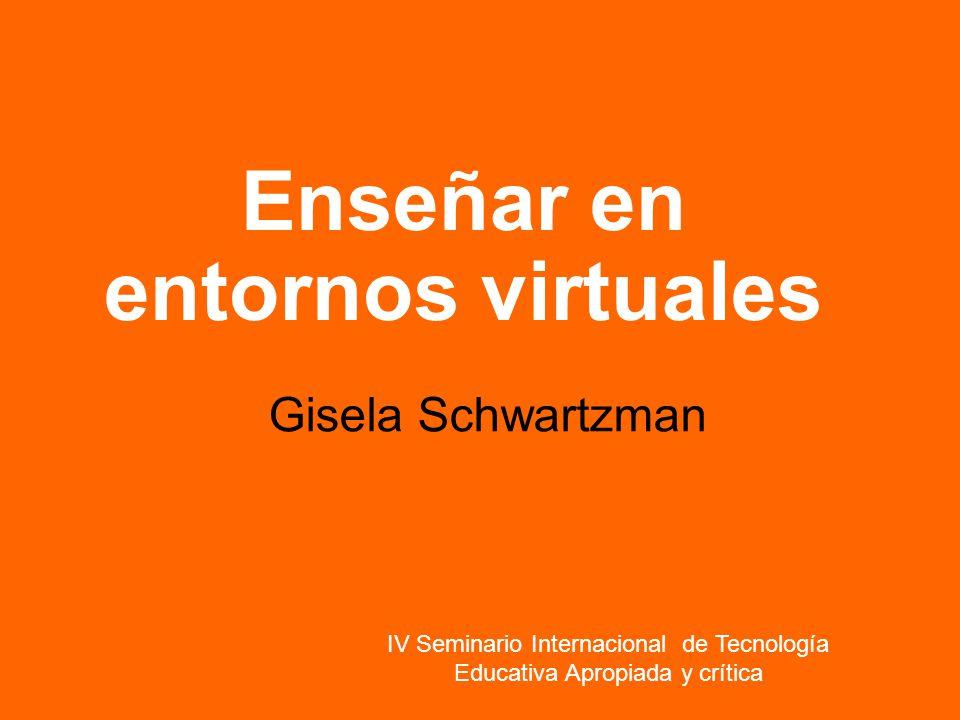 Enseñar en entornos virtuales Gisela Schwartzman IV Seminario Internacional de Tecnología Educativa Apropiada y crítica