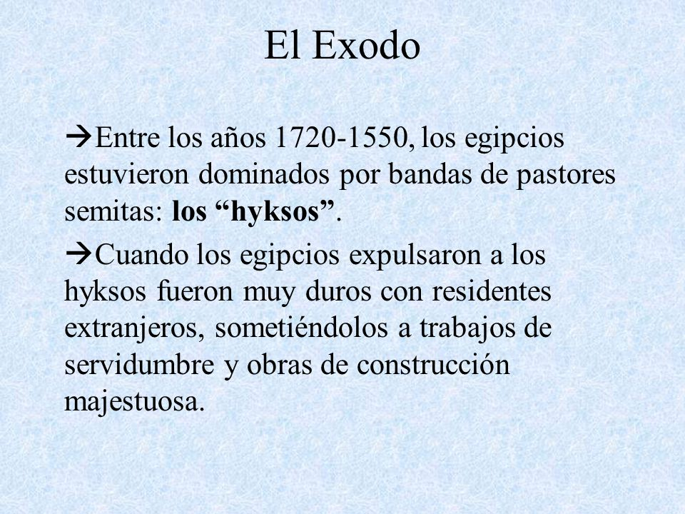 El Exodo Entre los años 1720-1550, los egipcios estuvieron dominados por bandas de pastores semitas: los hyksos. Cuando los egipcios expulsaron a los