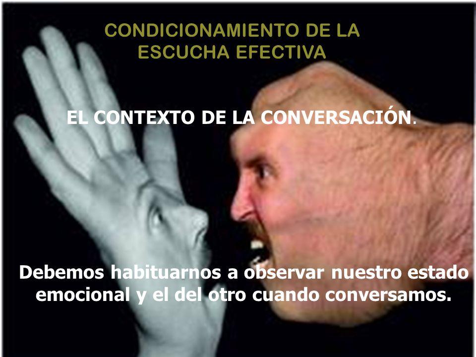 CONDICIONAMIENTO DE LA ESCUCHA EFECTIVA EL CONTEXTO DE LA CONVERSACIÓN. Debemos habituarnos a observar nuestro estado emocional y el del otro cuando c