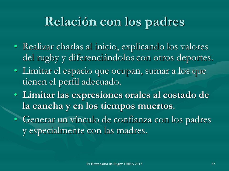El Entrenador de Rugby-URBA 2013 Relación con los padres Realizar charlas al inicio, explicando los valores del rugby y diferenciándolos con otros dep