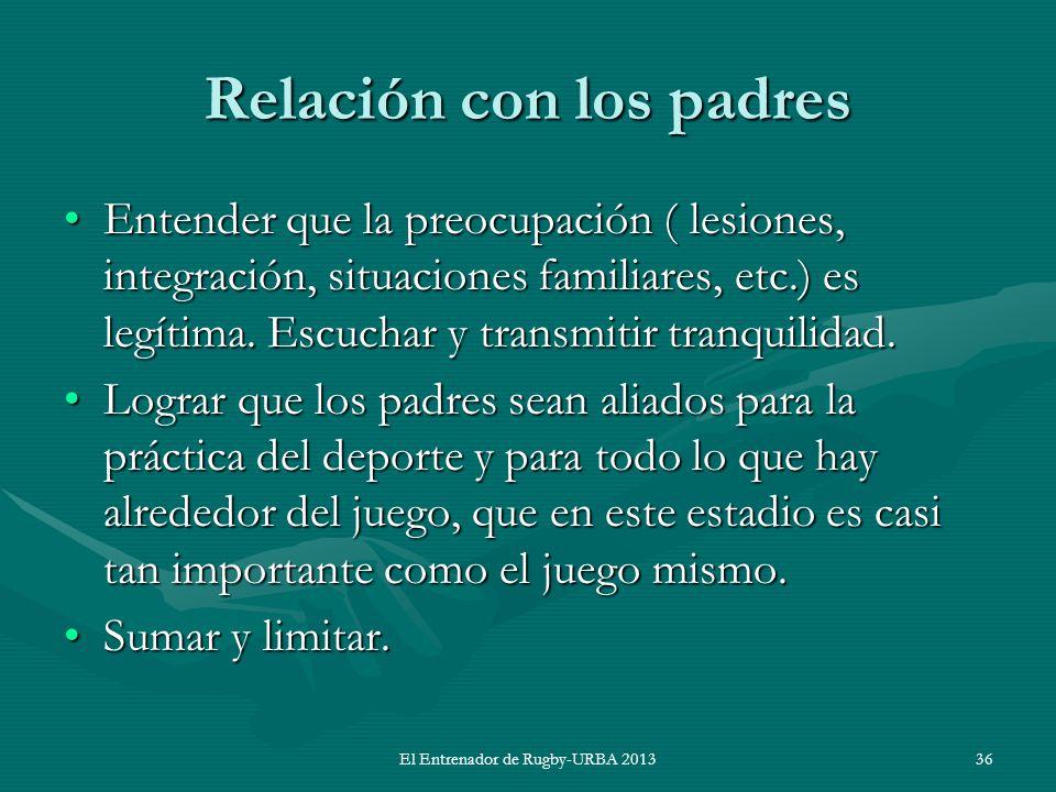 El Entrenador de Rugby-URBA 2013 Relación con los padres Entender que la preocupación ( lesiones, integración, situaciones familiares, etc.) es legíti