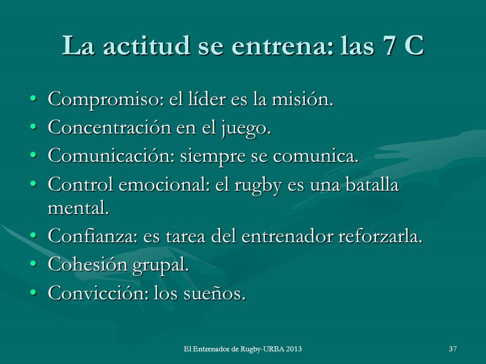 El Entrenador de Rugby-URBA 2013 La actitud se entrena: las 7 C Compromiso: el líder es la misión.Compromiso: el líder es la misión. Concentración en