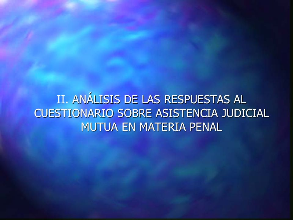 ANÁLISIS DE LAS RESPUESTAS AL CUESTIONARIO SOBRE ASISTENCIA JUDICIAL MUTUA EN MATERIA PENAL II.