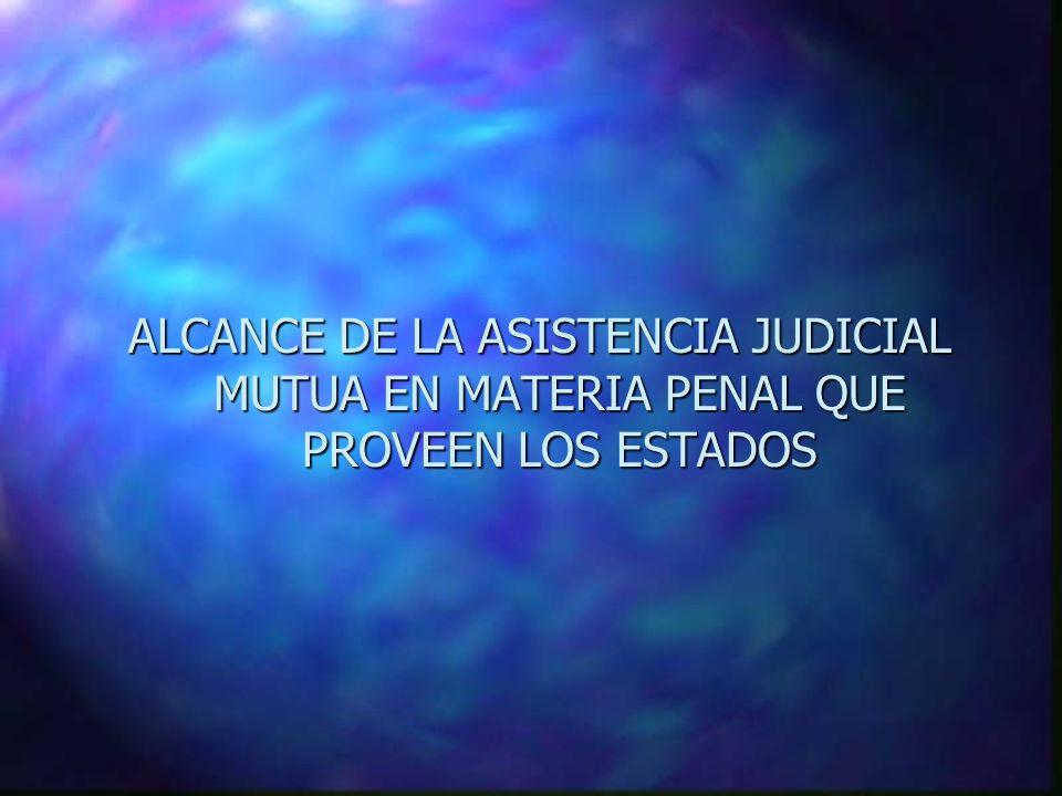 ALCANCE DE LA ASISTENCIA JUDICIAL MUTUA EN MATERIA PENAL QUE PROVEEN LOS ESTADOS