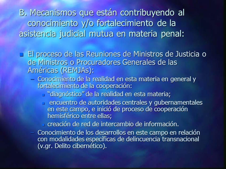 B. Mecanismos que están contribuyendo al conocimiento y/o fortalecimiento de la asistencia judicial mutua en materia penal: n El proceso de las Reunio