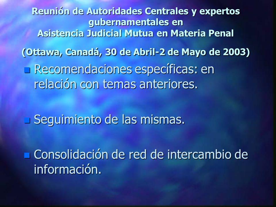 Reunión de Autoridades Centrales y expertos gubernamentales en Asistencia Judicial Mutua en Materia Penal (Ottawa, Canadá, 30 de Abril-2 de Mayo de 2003) n Recomendaciones específicas: en relación con temas anteriores.