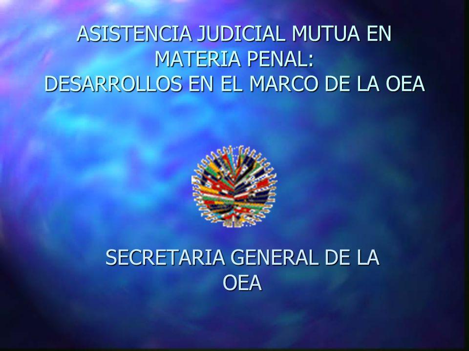 ASISTENCIA JUDICIAL MUTUA EN MATERIA PENAL: DESARROLLOS EN EL MARCO DE LA OEA SECRETARIA GENERAL DE LA OEA