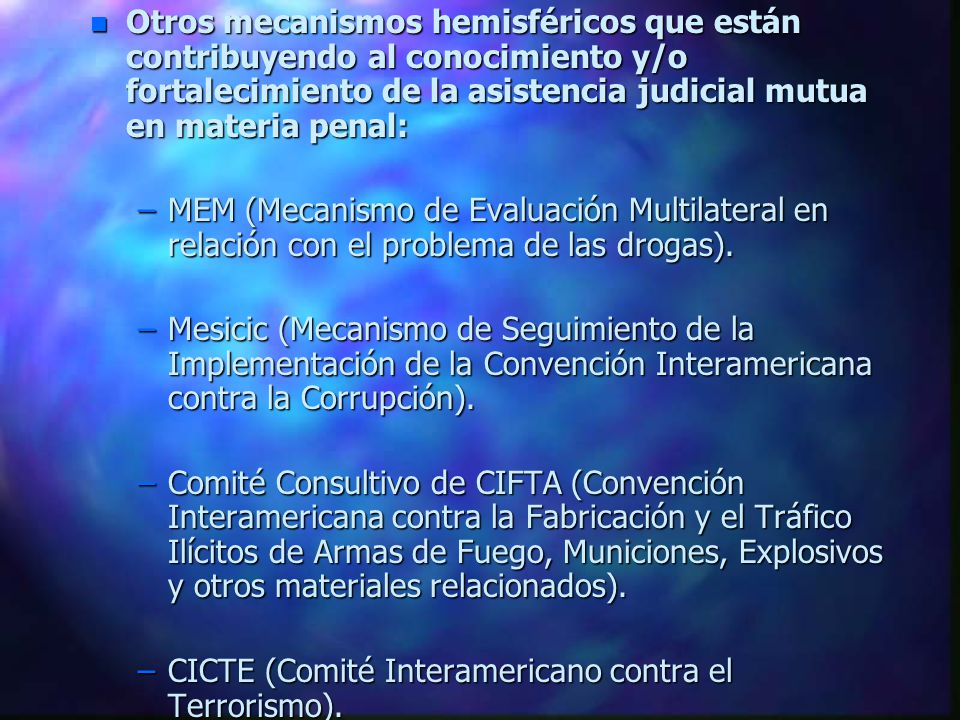n Otros mecanismos hemisféricos que están contribuyendo al conocimiento y/o fortalecimiento de la asistencia judicial mutua en materia penal: –MEM (Mecanismo de Evaluación Multilateral en relación con el problema de las drogas).