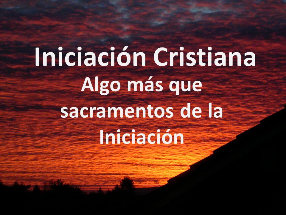Iniciación Cristiana Algo más que sacramentos de la Iniciación