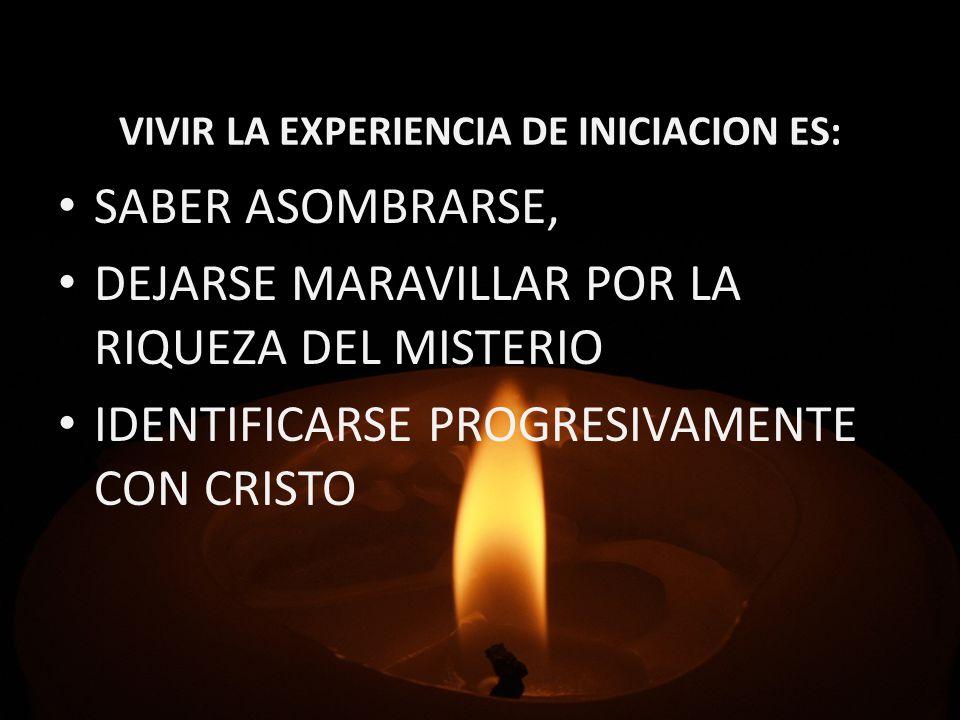 VIVIR LA EXPERIENCIA DE INICIACION ES: SABER ASOMBRARSE, DEJARSE MARAVILLAR POR LA RIQUEZA DEL MISTERIO IDENTIFICARSE PROGRESIVAMENTE CON CRISTO