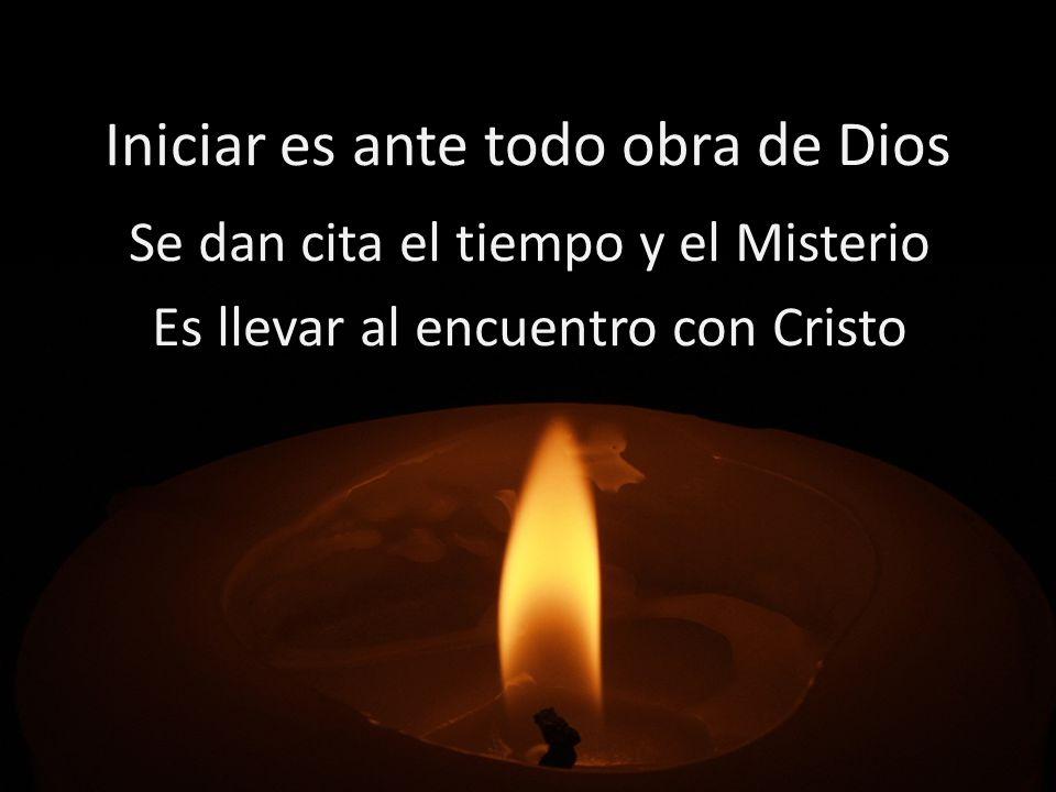 Iniciar es ante todo obra de Dios Se dan cita el tiempo y el Misterio Es llevar al encuentro con Cristo