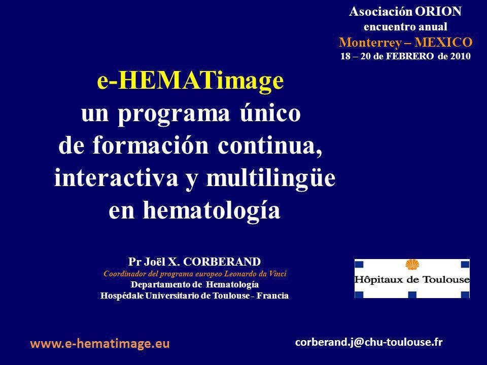 Asociación ORION encuentro anual Monterrey – MEXICO 18 – 20 de FEBRERO de 2010 e-HEMATimage un programa único de formación continua, interactiva y multilingüe en hematología Pr Joël X.