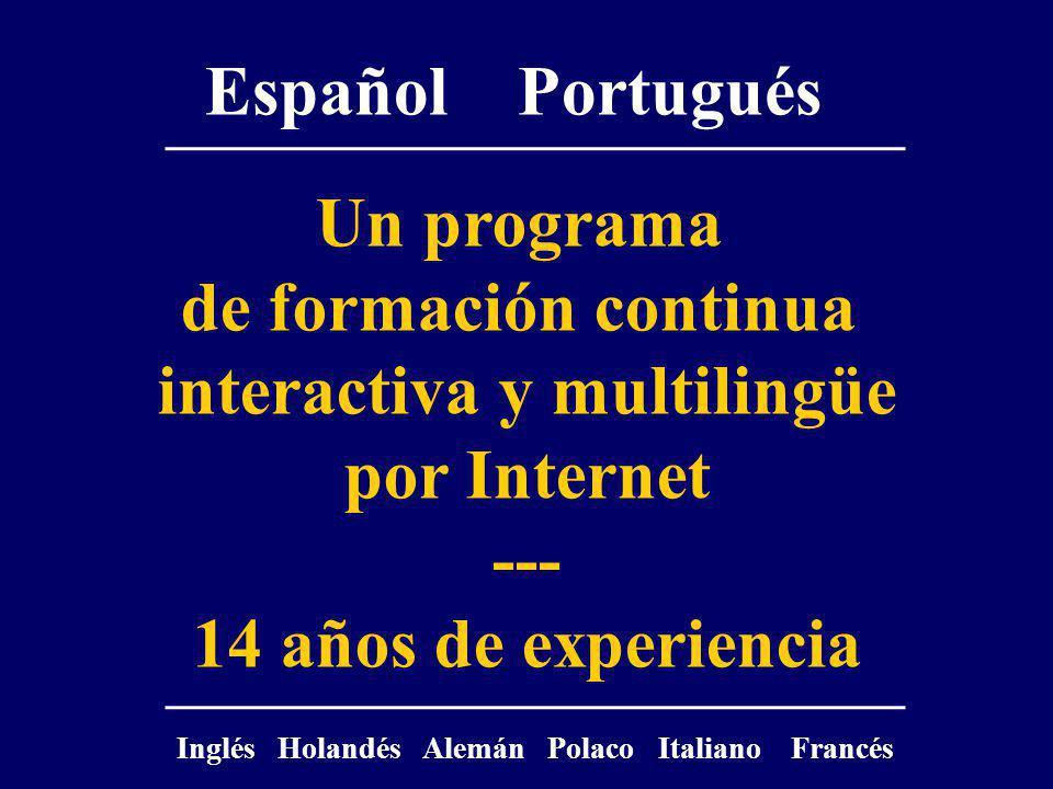 Un programa de formación continua interactiva y multilingüe por Internet --- 14 años de experiencia Español Portugués Inglés Holandés Alemán Polaco Italiano Francés