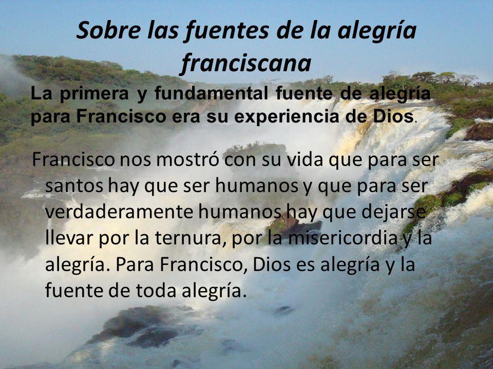 Sobre las fuentes de la alegría franciscana Francisco nos mostró con su vida que para ser santos hay que ser humanos y que para ser verdaderamente hum