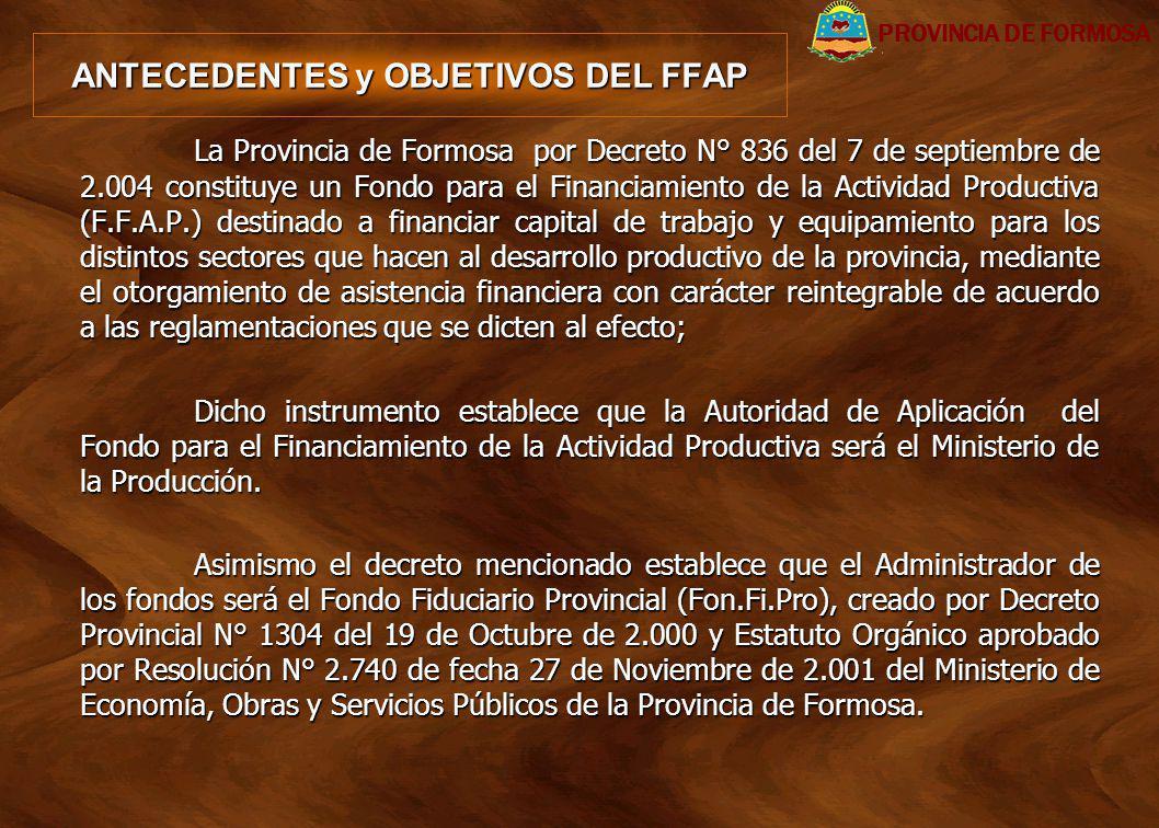 ANTECEDENTES y OBJETIVOS DEL FFAP La Provincia de Formosa por Decreto N° 836 del 7 de septiembre de 2.004 constituye un Fondo para el Financiamiento d
