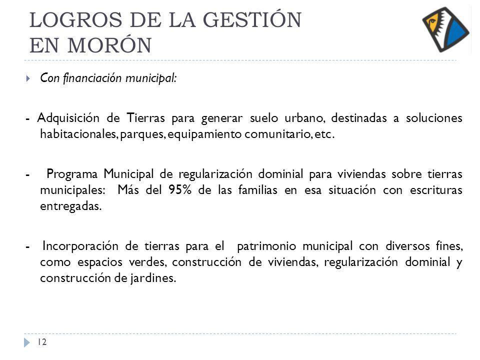 LOGROS DE LA GESTIÓN EN MORÓN Con financiación municipal: - Adquisición de Tierras para generar suelo urbano, destinadas a soluciones habitacionales, parques, equipamiento comunitario, etc.