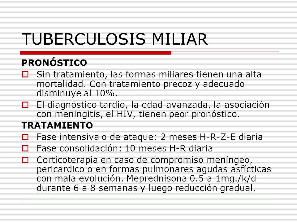 TUBERCULOSIS MILIAR PRONÓSTICO Sin tratamiento, las formas miliares tienen una alta mortalidad. Con tratamiento precoz y adecuado disminuye al 10%. El