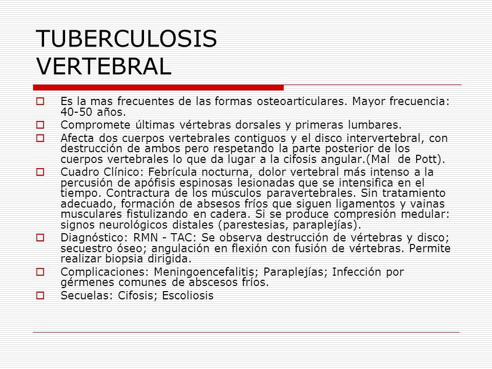 TUBERCULOSIS VERTEBRAL Es la mas frecuentes de las formas osteoarticulares. Mayor frecuencia: 40-50 años. Compromete últimas vértebras dorsales y prim