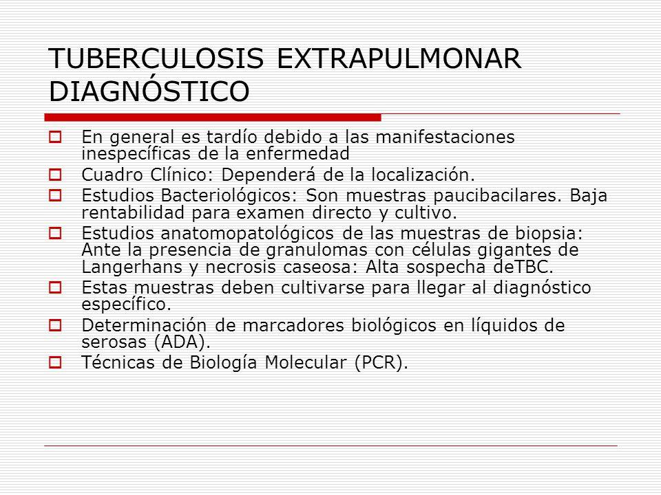 TUBERCULOSIS EXTRAPULMONAR TENIENDO EN CUENTA QUE LAS MANIFESTACIONES CLÍNICAS DE LAS TUBERCULOSIS EXTRAPULMONARES SON INESPECIFICAS Y POR LO GENERAL LAS MUESTRAS SON PAUCIBACILARES Y QUE NINGUN ESTUDIO COMPLEMENTARIO ES ESPECÍFICO PARA TUBERCULOSIS, ES FUNDAMENTAL QUE EL MÉDICO GENERALISTA SOSPECHE ESTA ENFERMEDAD PARA LLEGAR AL DIAGNÓSTICO TEMPRANO E INICIAR EL TRATAMIENTO PRECOZ Y OPORTUNO A FIN DE DISMINUIR LAS TASAS DE MORTALIDAD Y LAS SECUELAS.