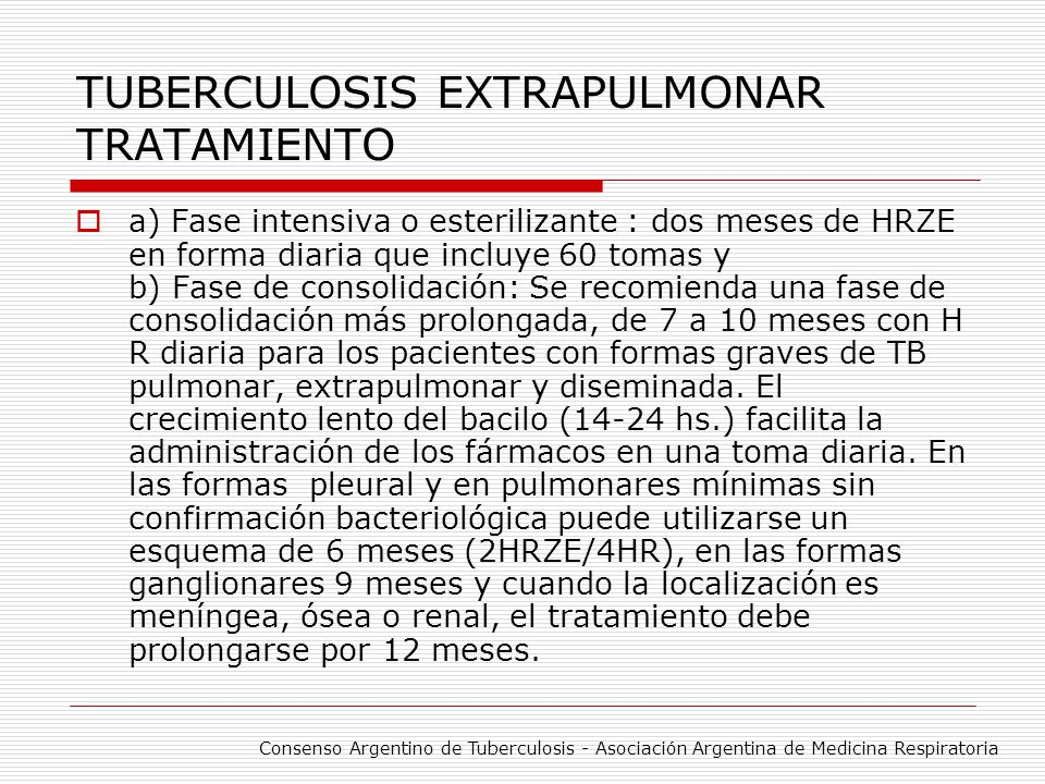 TUBERCULOSIS EXTRAPULMONAR TRATAMIENTO a) Fase intensiva o esterilizante : dos meses de HRZE en forma diaria que incluye 60 tomas y b) Fase de consoli