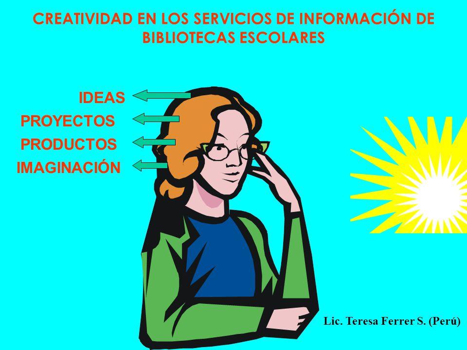 CREATIVIDAD EN LOS SERVICIOS DE INFORMACIÓN DE BIBLIOTECAS ESCOLARES IDEAS PROYECTOS PRODUCTOS IMAGINACIÓN Lic. Teresa Ferrer S. (Perú)