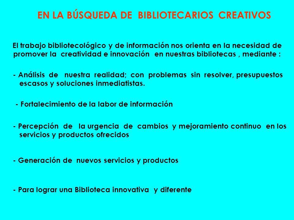 EN LA BÚSQUEDA DE BIBLIOTECARIOS CREATIVOS El trabajo bibliotecológico y de información nos orienta en la necesidad de promover la creatividad e innov