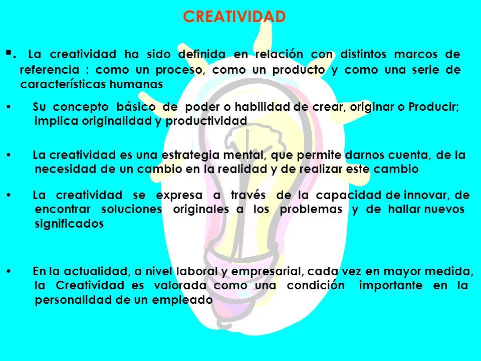 CREATIVIDAD. La creatividad ha sido definida en relación con distintos marcos de referencia : como un proceso, como un producto y como una serie de ca