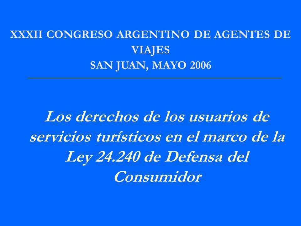 XXXII CONGRESO ARGENTINO DE AGENTES DE VIAJES SAN JUAN, MAYO 2006 Los derechos de los usuarios de servicios turísticos en el marco de la Ley 24.240 de Defensa del Consumidor