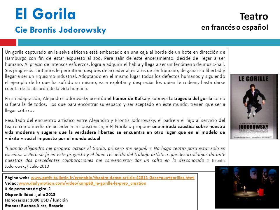 El Gorila Cie Brontis Jodorowsky Página web: www.petit-bulletin.fr/grenoble/theatre-danse-article-42811-Gare+aux+gorilles.htmlwww.petit-bulletin.fr/grenoble/theatre-danse-article-42811-Gare+aux+gorilles.html Video: www.dailymotion.com/video/xnnp68_le-gorille-le-preo_creationwww.dailymotion.com/video/xnnp68_le-gorille-le-preo_creation # de personas de gira: 2 Disponibilidad : julio 2013 Honorarios : 1000 USD / función Etapas : Buenos Aires, Rosario Un gorila capturado en la selva africana está embarcado en una caja al borde de un bote en dirección de Hamburgo con fin de estar expuesto al zoo.