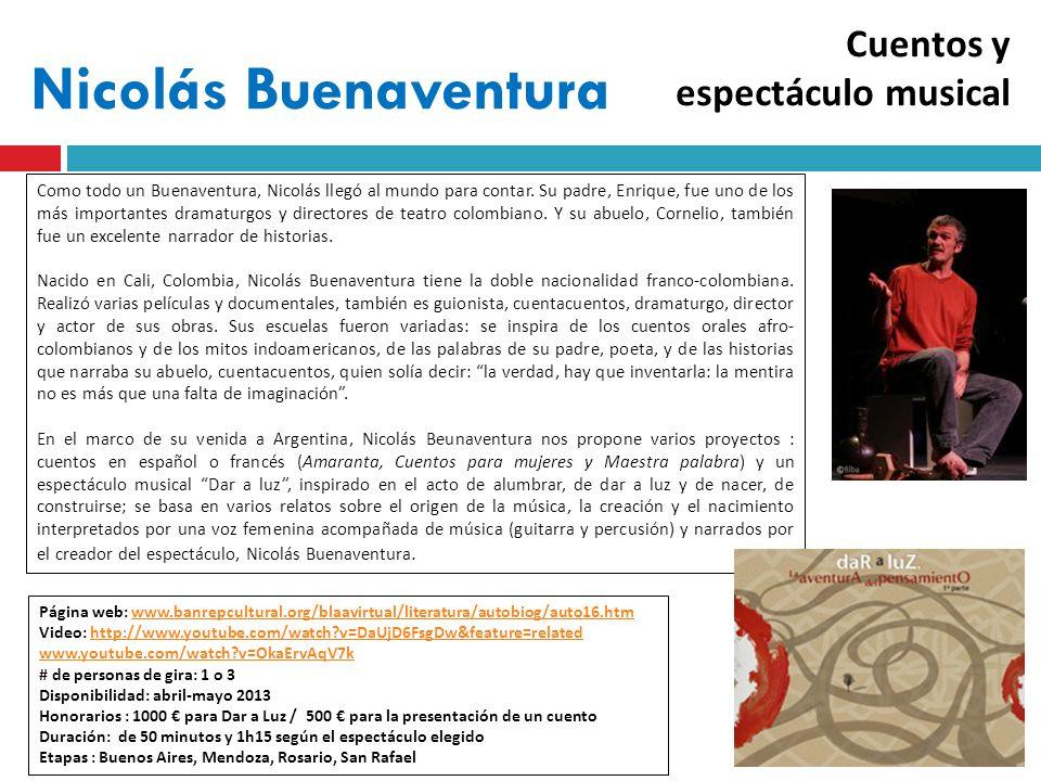 Nicolás Buenaventura Página web: www.banrepcultural.org/blaavirtual/literatura/autobiog/auto16.htmwww.banrepcultural.org/blaavirtual/literatura/autobiog/auto16.htm Video: http://www.youtube.com/watch v=DaUjD6FsgDw&feature=relatedhttp://www.youtube.com/watch v=DaUjD6FsgDw&feature=related www.youtube.com/watch v=OkaErvAqV7k # de personas de gira: 1 o 3 Disponibilidad: abril-mayo 2013 Honorarios : 1000 para Dar a Luz / 500 para la presentación de un cuento Duración: de 50 minutos y 1h15 según el espectáculo elegido Etapas : Buenos Aires, Mendoza, Rosario, San Rafael Como todo un Buenaventura, Nicolás llegó al mundo para contar.