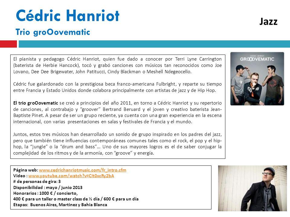 Cédric Hanriot Trio groOovematic Página web: www.cedrichanriotmusic.com/fr_intro.cfmwww.cedrichanriotmusic.com/fr_intro.cfm Video : www.youtube.com/watch v=CIt0xcRy2bAwww.youtube.com/watch v=CIt0xcRy2bA # de personas de gira: 3 Disponibilidad : mayo / junio 2013 Honorarios : 1000 / concierto, 400 para un taller o master class de ½ día / 600 para un día Etapas: Buenos Aires, Martinez y Bahia Blanca El pianista y pedagogo Cédric Hanriot, quien fue dado a conocer por Terri Lyne Carrington (baterista de Herbie Hancock), tocó y grabó canciones con músicos tan reconocidos como Joe Lovano, Dee Dee Brigewater, John Patitucci, Cindy Blackman o Meshell Ndegeocello.