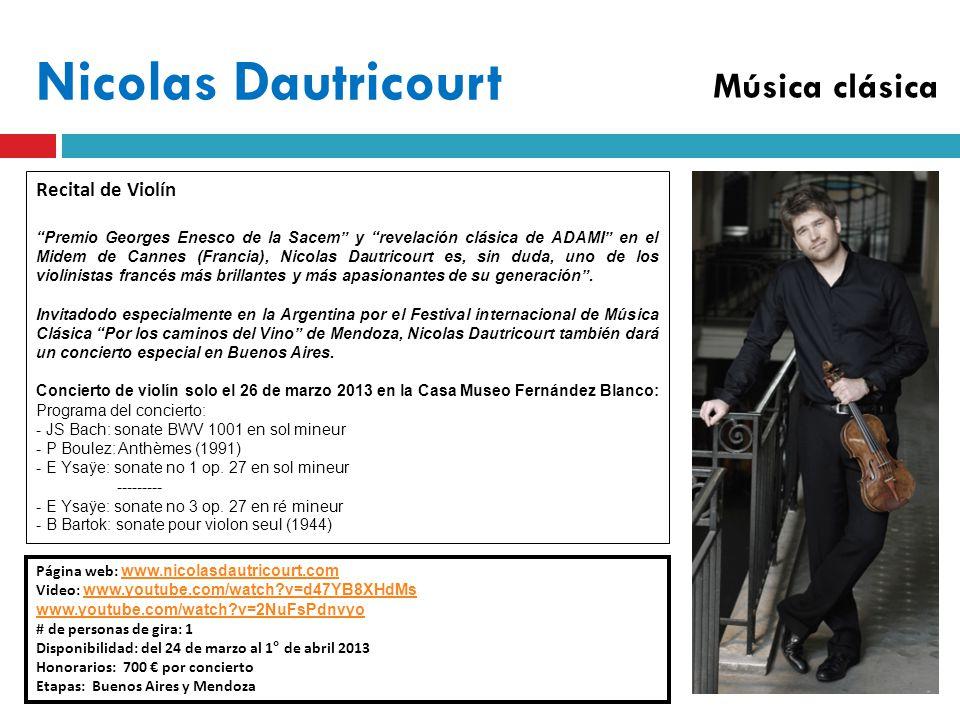 Nicolas Dautricourt Página web: www.nicolasdautricourt.com www.nicolasdautricourt.com Video: www.youtube.com/watch v=d47YB8XHdMs www.youtube.com/watch v=d47YB8XHdMs www.youtube.com/watch v=2NuFsPdnvyo # de personas de gira: 1 Disponibilidad: del 24 de marzo al 1° de abril 2013 Honorarios: 700 por concierto Etapas: Buenos Aires y Mendoza Recital de Violín Premio Georges Enesco de la Sacem y revelación clásica de ADAMI en el Midem de Cannes (Francia), Nicolas Dautricourt es, sin duda, uno de los violinistas francés más brillantes y más apasionantes de su generación.
