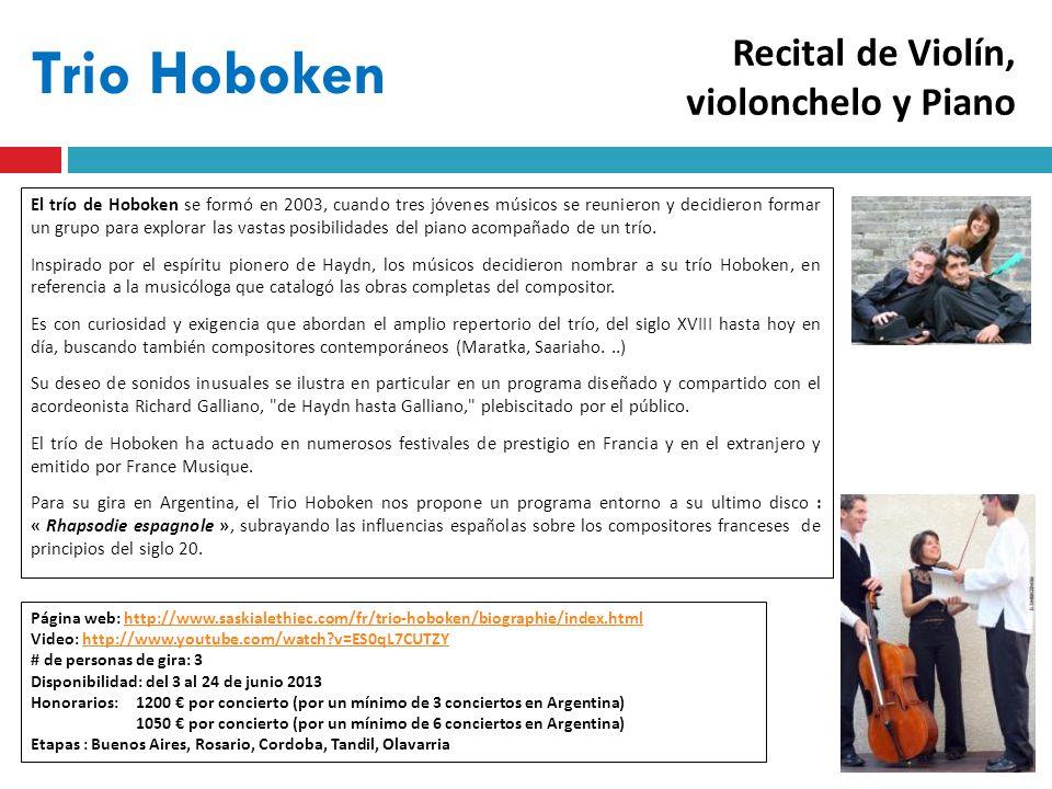 Trio Hoboken Página web: http://www.saskialethiec.com/fr/trio-hoboken/biographie/index.htmlhttp://www.saskialethiec.com/fr/trio-hoboken/biographie/index.html Video: http://www.youtube.com/watch v=ES0qL7CUTZYhttp://www.youtube.com/watch v=ES0qL7CUTZY # de personas de gira: 3 Disponibilidad: del 3 al 24 de junio 2013 Honorarios: 1200 por concierto (por un mínimo de 3 conciertos en Argentina) 1050 por concierto (por un mínimo de 6 conciertos en Argentina) Etapas : Buenos Aires, Rosario, Cordoba, Tandil, Olavarria El trío de Hoboken se formó en 2003, cuando tres jóvenes músicos se reunieron y decidieron formar un grupo para explorar las vastas posibilidades del piano acompañado de un trío.