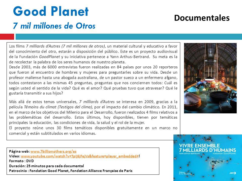 Good Planet 7 mil millones de Otros Página web: www.7billionothers.org/eswww.7billionothers.org/es Video: www.youtube.com/watch v=TpIj6jFejVs&feature=player_embedded#!www.youtube.com/watch v=TpIj6jFejVs&feature=player_embedded# Formato : DVD Duración: 25 minutos para cada documental Patrocinio : Fondation Good Planet, Fondation Alliance Française de Paris Los films 7 milliards dAutres (7 mil millones de otros), un material cultural y educativo a favor del conocimiento del otro, estarán a disposición del público.