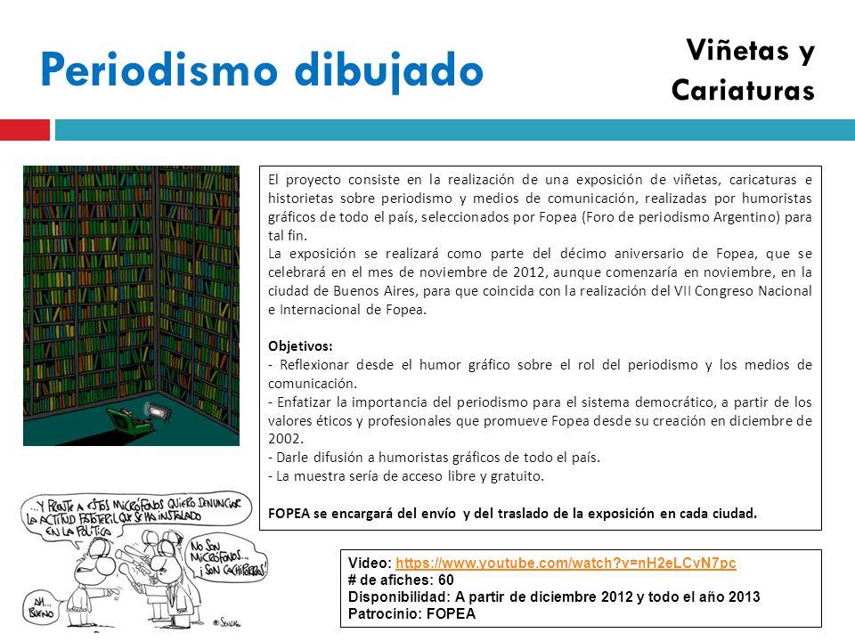 Periodismo dibujado Video: https://www.youtube.com/watch v=nH2eLCvN7pchttps://www.youtube.com/watch v=nH2eLCvN7pc # de afiches: 60 Disponibilidad: A partir de diciembre 2012 y todo el año 2013 Patrocinio: FOPEA El proyecto consiste en la realización de una exposición de viñetas, caricaturas e historietas sobre periodismo y medios de comunicación, realizadas por humoristas gráficos de todo el país, seleccionados por Fopea (Foro de periodismo Argentino) para tal fin.