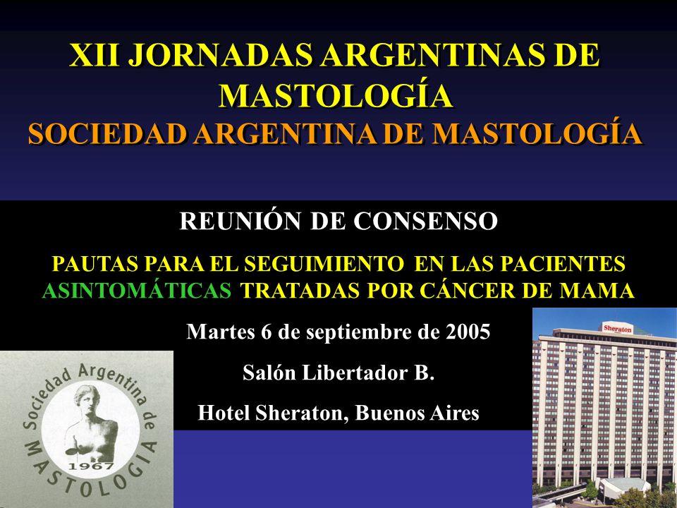 XII JORNADAS ARGENTINAS DE MASTOLOGÍA SOCIEDAD ARGENTINA DE MASTOLOGÍA REUNIÓN DE CONSENSO PAUTAS PARA EL SEGUIMIENTO EN LAS PACIENTES ASINTOMÁTICAS TRATADAS POR CÁNCER DE MAMA Martes 6 de septiembre de 2005 Salón Libertador B.