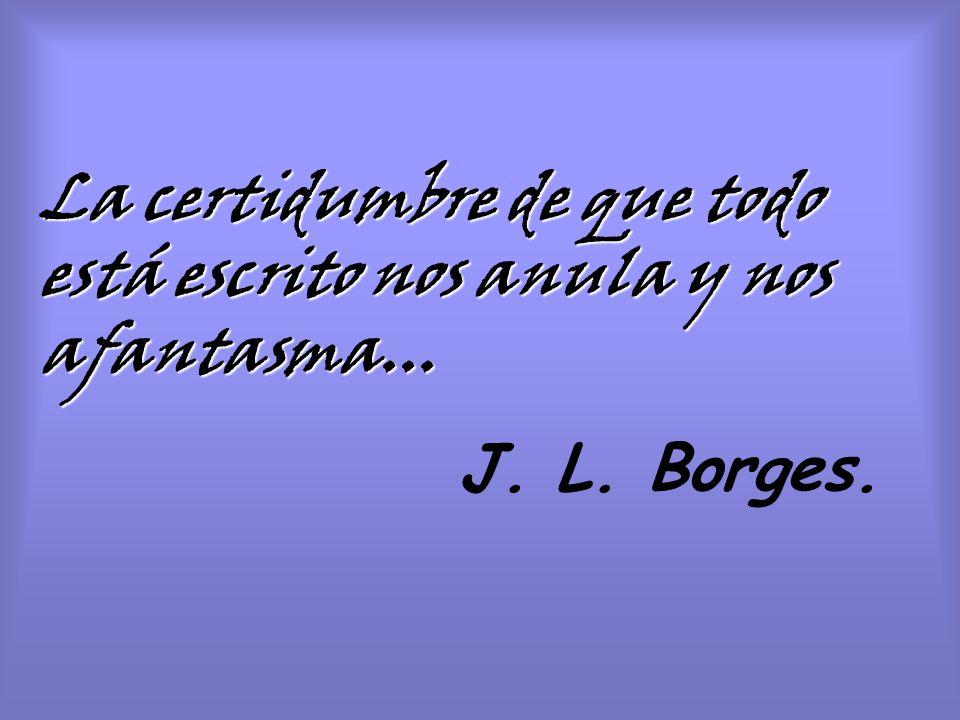 La certidumbre de que todo está escrito nos anula y nos afantasma... J. L. Borges.