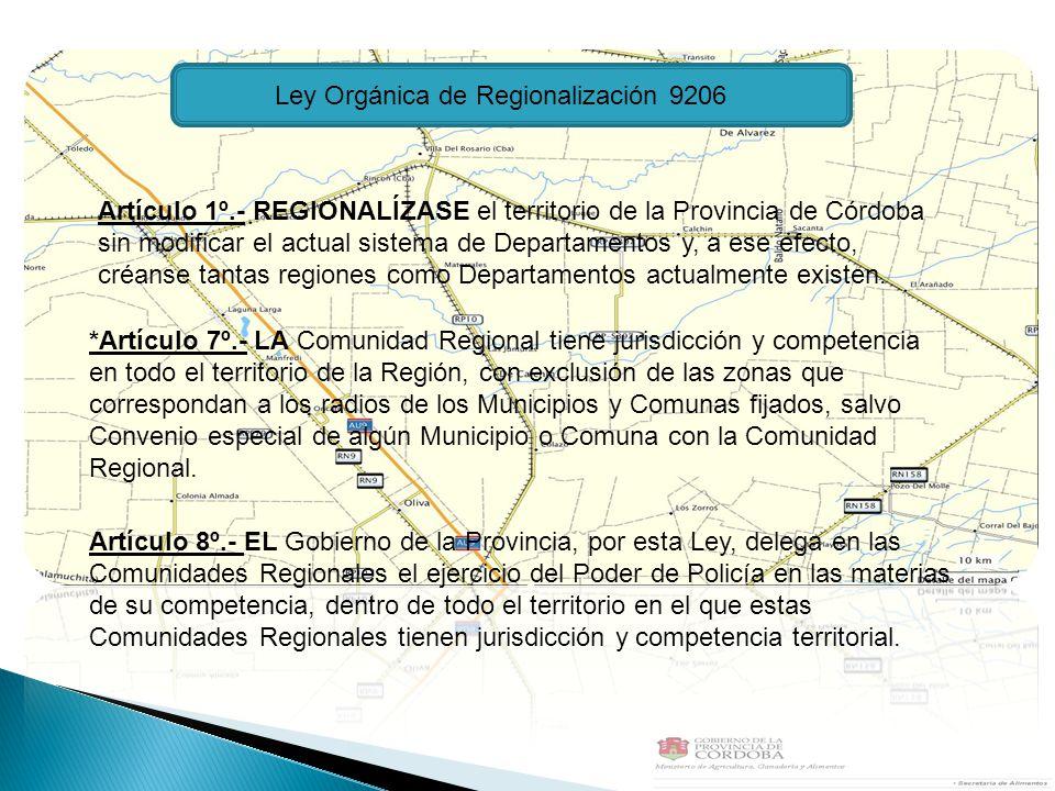 Ley Orgánica de Regionalización 9206 Artículo 1º.- REGIONALÍZASE el territorio de la Provincia de Córdoba sin modificar el actual sistema de Departamentos y, a ese efecto, créanse tantas regiones como Departamentos actualmente existen.