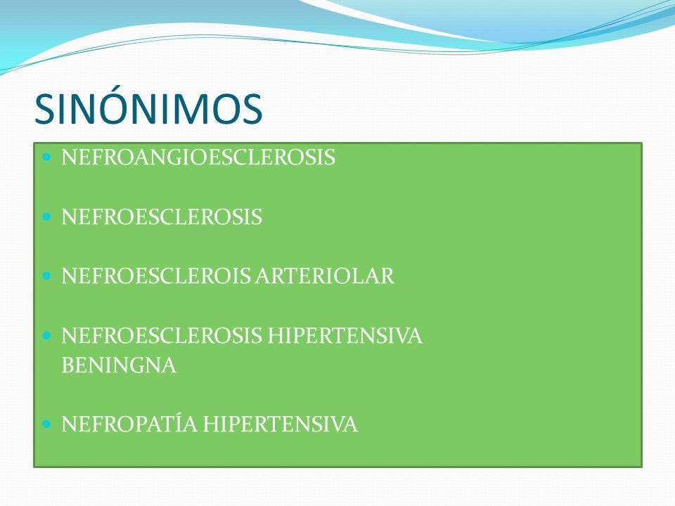 SINÓNIMOS NEFROANGIOESCLEROSIS NEFROESCLEROSIS NEFROESCLEROIS ARTERIOLAR NEFROESCLEROSIS HIPERTENSIVA BENINGNA NEFROPATÍA HIPERTENSIVA
