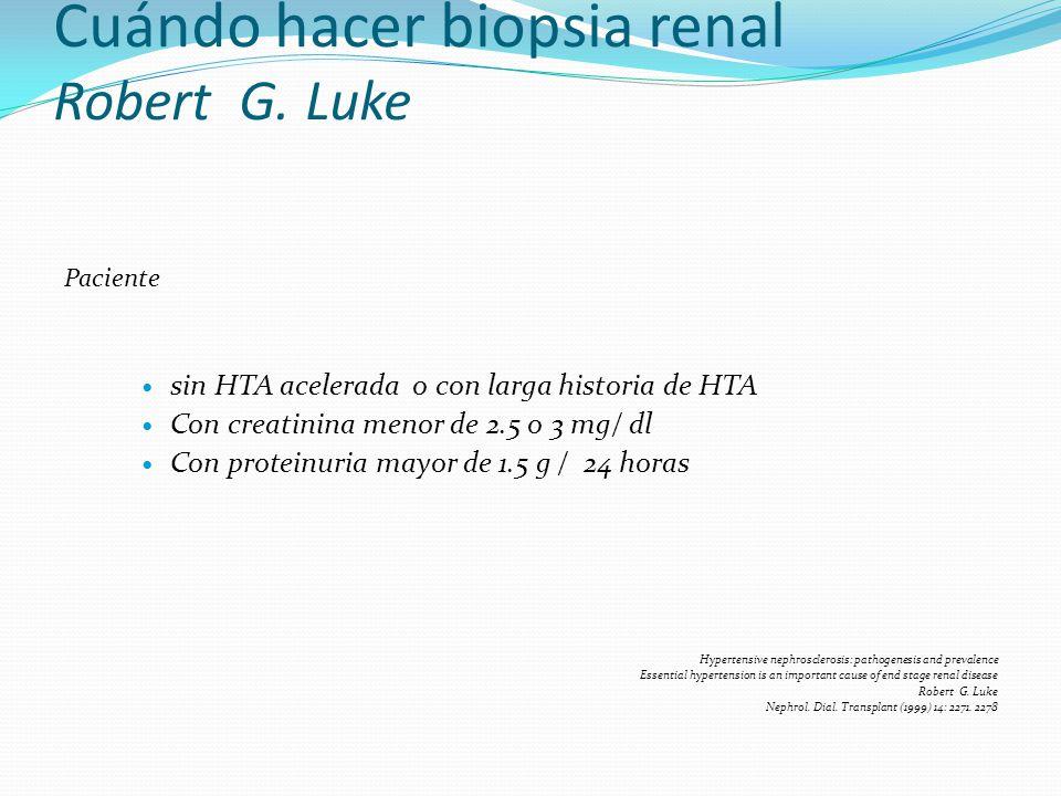 Cuándo hacer biopsia renal Robert G. Luke Paciente sin HTA acelerada o con larga historia de HTA Con creatinina menor de 2.5 o 3 mg/ dl Con proteinuri