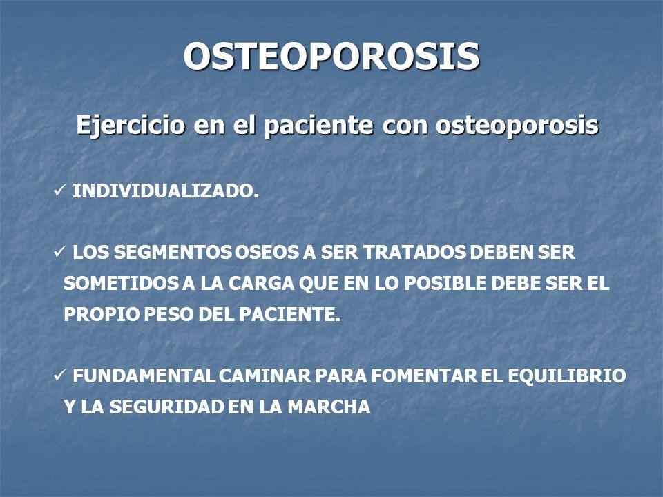 OSTEOPOROSIS Ejercicio en el paciente con osteoporosis INDIVIDUALIZADO. LOS SEGMENTOS OSEOS A SER TRATADOS DEBEN SER SOMETIDOS A LA CARGA QUE EN LO PO